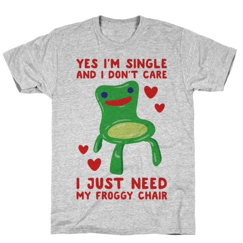 Yes I'm Single and I Don't Care I Just Need My Froggy Chair Valentine Parody T-Shirt