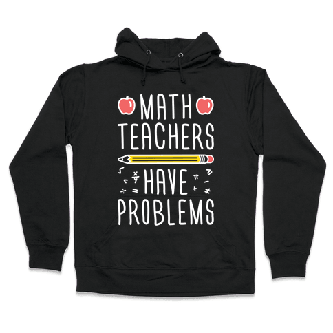 Math Teachers Have Problems Hooded Sweatshirt