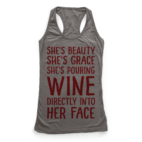 She's Beauty She's Grace She's Pouring Wine Directly Into Her Face Racerback Tank Top