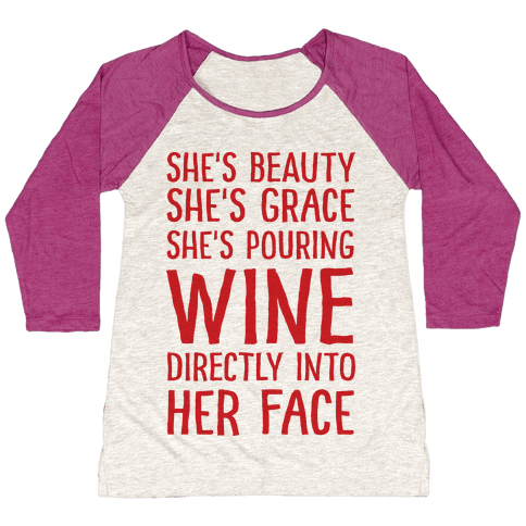 She's Beauty She's Grace She's Pouring Wine Directly Into Her Face Baseball Tee