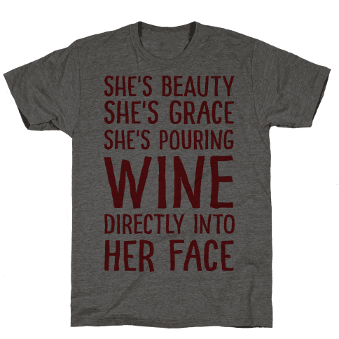 She's Beauty She's Grace She's Pouring Wine Directly Into Her Face Mens T-Shirt