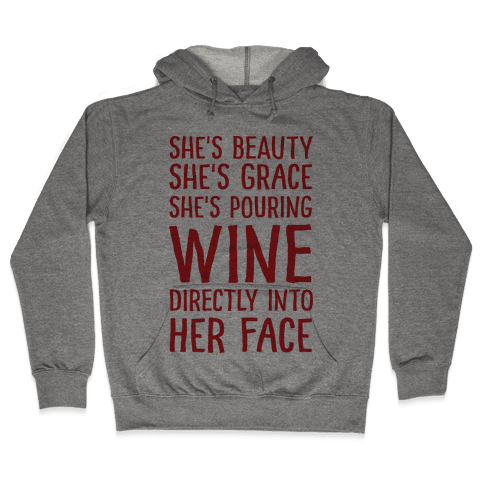 She's Beauty She's Grace She's Pouring Wine Directly Into Her Face Hooded Sweatshirt