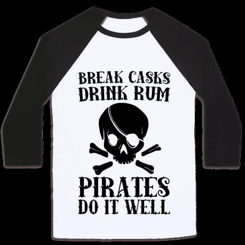 Break Casks, Drink Rum, Pirates Do It Well  Baseball Tee