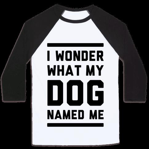 I Wonder What My Dog Named Me Baseball Tee