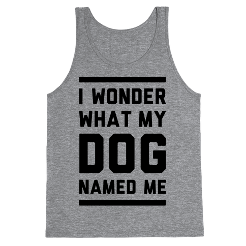 I Wonder What My Dog Named Me Tank Top