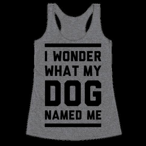 I Wonder What My Dog Named Me Racerback Tank Top