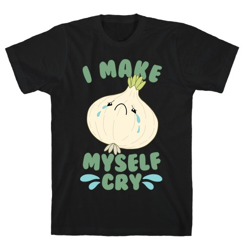 I Make Myself Cry T-Shirt