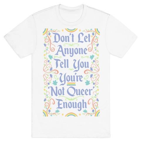 Don't Let Anyone Tell You You're Not Queer Enough T-Shirt