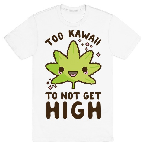 Too Kawaii To Not Get High T-Shirt