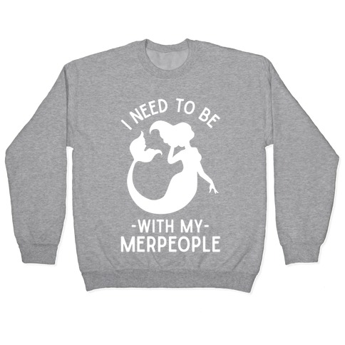I Need To Be With My Merpeople Pullover