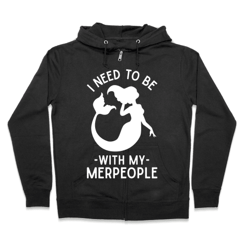 I Need To Be With My Merpeople Zip Hoodie