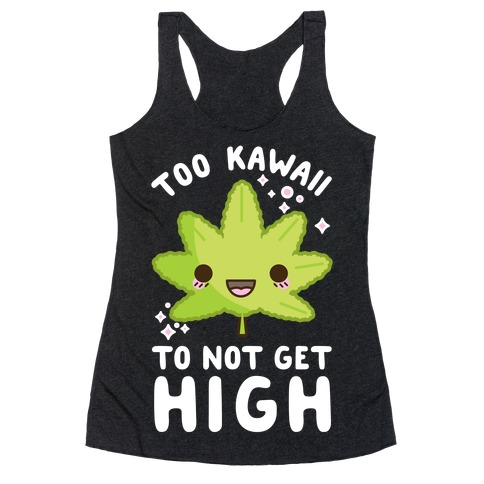 Too Kawaii To Not Get High Racerback Tank Top