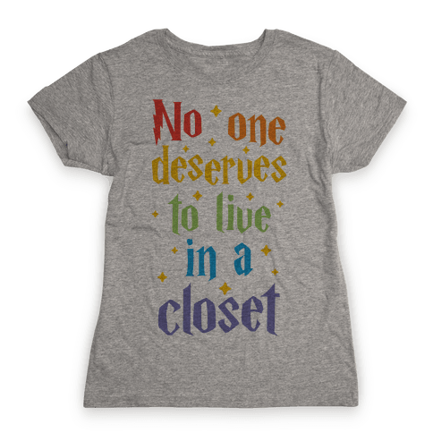 No One Deserves To Live In A Closet Womens T-Shirt
