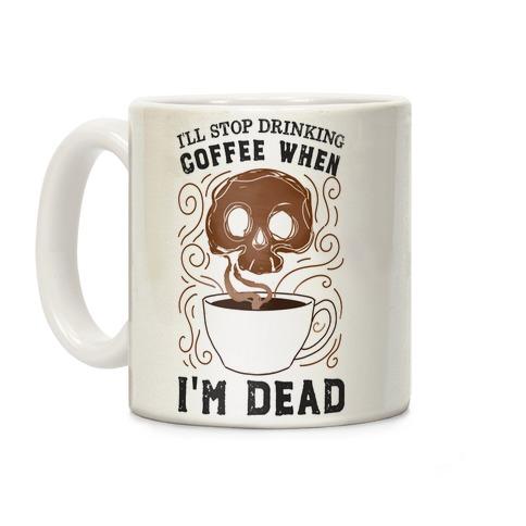 I'll stop drinking coffee when I'm DEAD! Coffee Mug | LookHUMAN