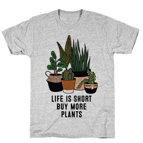 Life is Short Buy More Plants T-Shirt