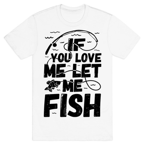 If You Love Me Let Me Fish T-Shirt