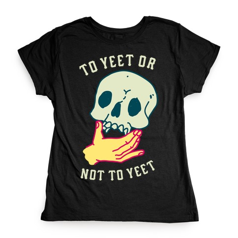 To Yeet Or Not To Yeet Womens T-Shirt