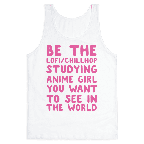 Be the Lo-fi/Chillhop Studying Anime Girl You Want to See in the World Tank Top