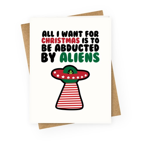 All I Want for Christmas is to Be Abducted by Aliens Greeting Card