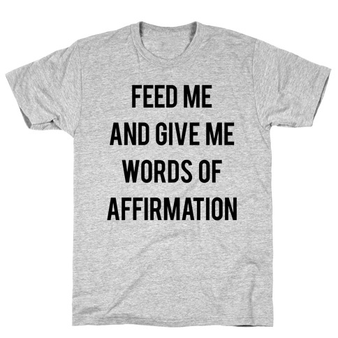 Feed Me and Give me Words of Affirmation T-Shirt