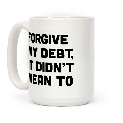Forgive My Debt, It Didn't Mean To Coffee Mug
