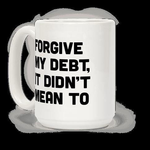 Forgive My Debt, It Didn't Mean To Coffee Mug