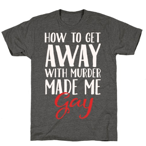 How To Get Away With Murder Made Me Gay Parody White Print T-Shirt