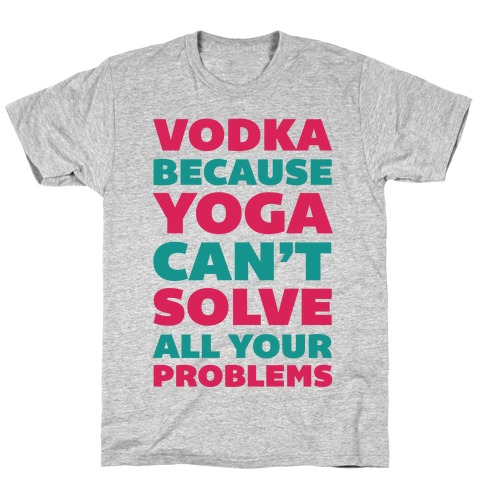 Vodka Because Yoga Can't Solve All Your Probelms T-Shirt