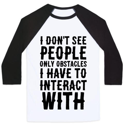 I Don't See People -- Only Obstacles I Have to Deal With Baseball Tee