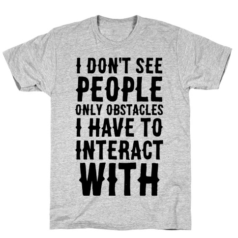 I Don't See People -- Only Obstacles I Have to Deal With T-Shirt