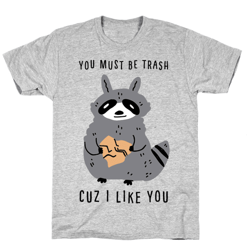 You Must Be Trash Cuz I Like You Mens/Unisex T-Shirt