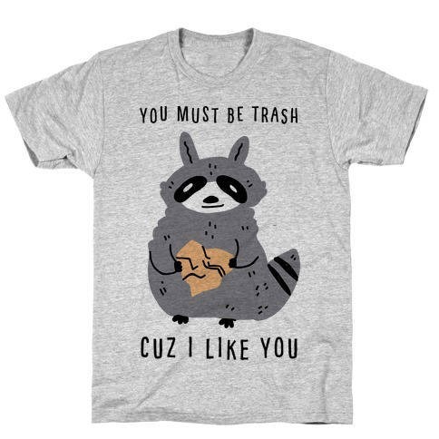 You Must Be Trash Cuz I Like You T-Shirt