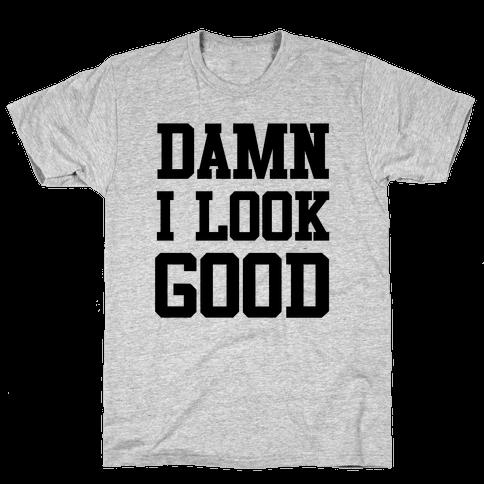Damn I Look Good Mens T-Shirt