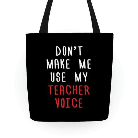 Don't Make Me Use My Teacher Voice Tote