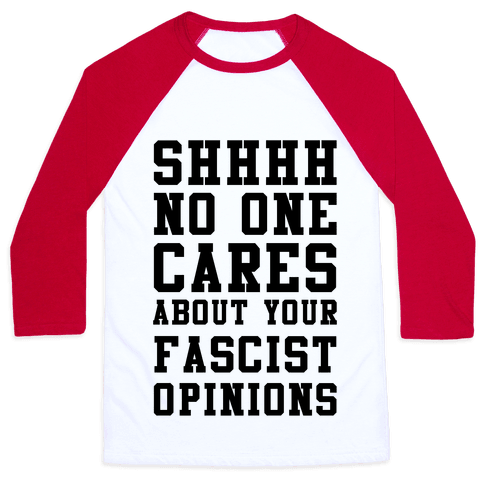 Shhhh No One Cares About Your Fascist Opinions Baseball Tee