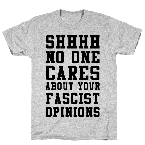 Shhhh No One Cares About Your Fascist Opinions T-Shirt