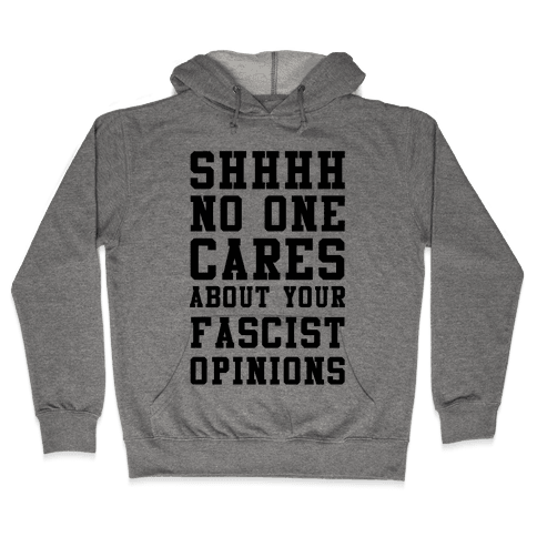Shhhh No One Cares About Your Fascist Opinions Hooded Sweatshirt