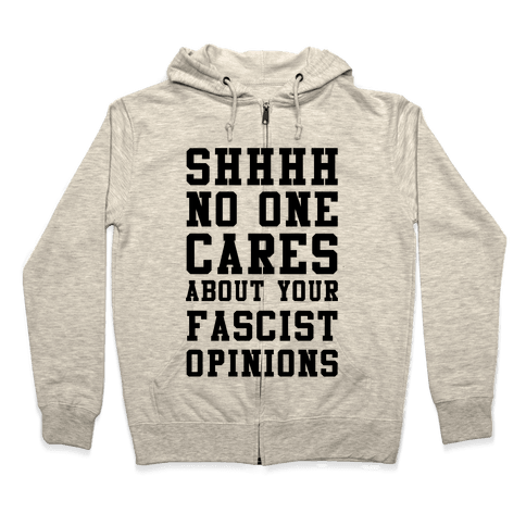 Shhhh No One Cares About Your Fascist Opinions Zip Hoodie