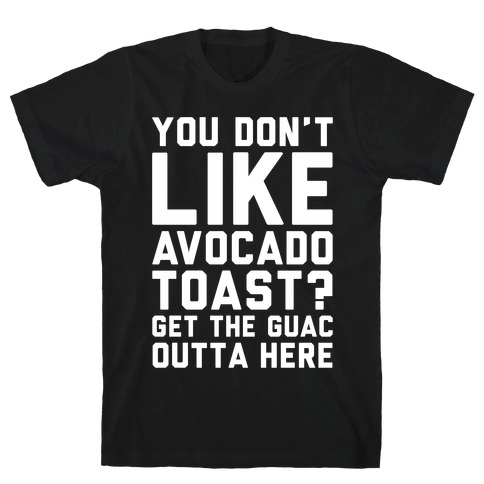 You Don't Like Avocado Toast Get The Guac Outta Here White Print T-Shirt