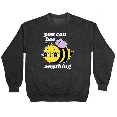 You Can BEE Anything Pullover