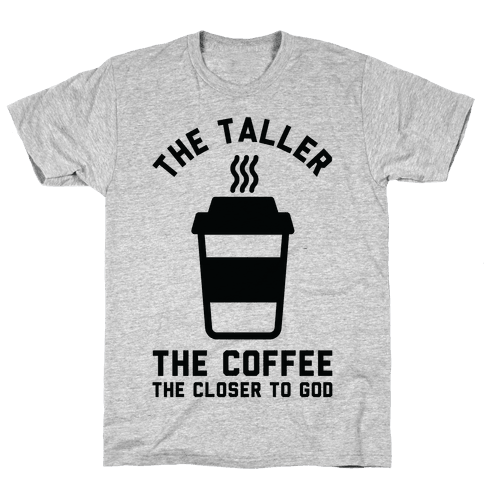The Taller the Coffee The Closer to God Mens T-Shirt