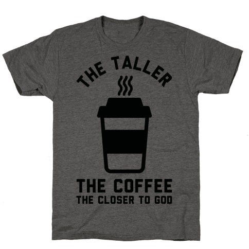 The Taller the Coffee The Closer to God