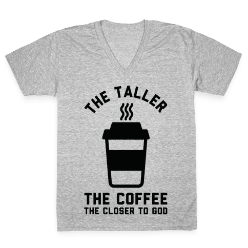 The Taller the Coffee The Closer to God V-Neck Tee Shirt