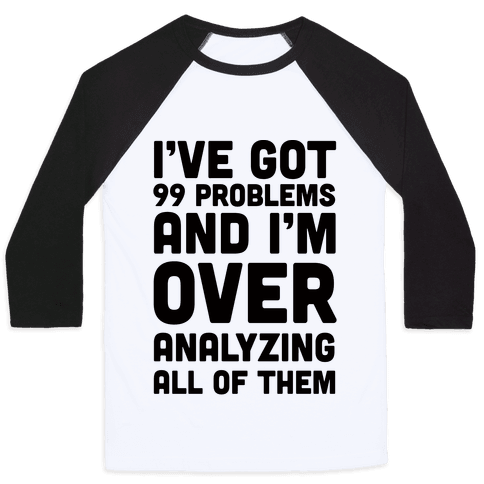 I've Got 99 Problems And I'm Overanalyzing All Of Them Baseball Tee