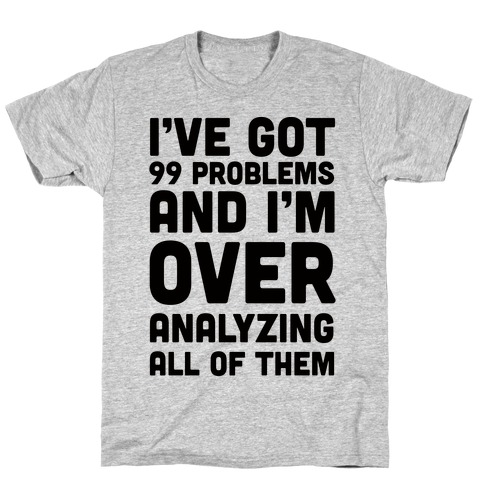 I've Got 99 Problems And I'm Overanalyzing All Of Them T-Shirt