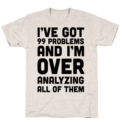 I've Got 99 Problems And I'm Overanalyzing All Of Them