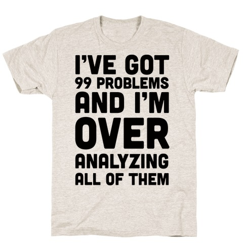 I've Got 99 Problems And I'm Overanalyzing All Of Them Mens T-Shirt