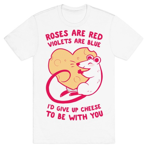 Roses Are Red, Violets Are Blue, I'd Give Up Cheese, To Be With You T-Shirt