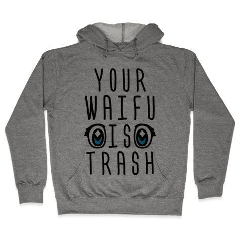 Your Waifu Is Trash Hooded Sweatshirt