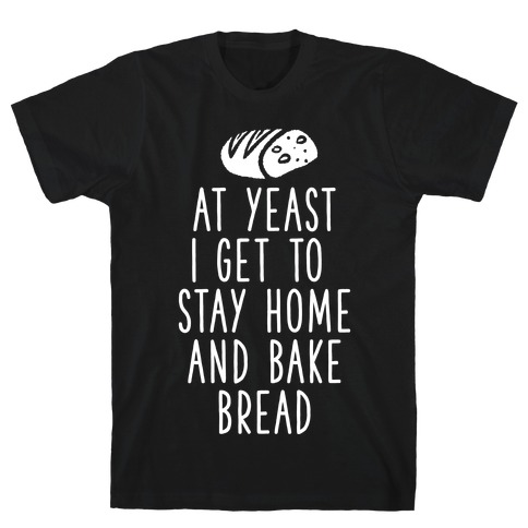 At Yeast I Get To Stay Home and Bake Bread T-Shirt